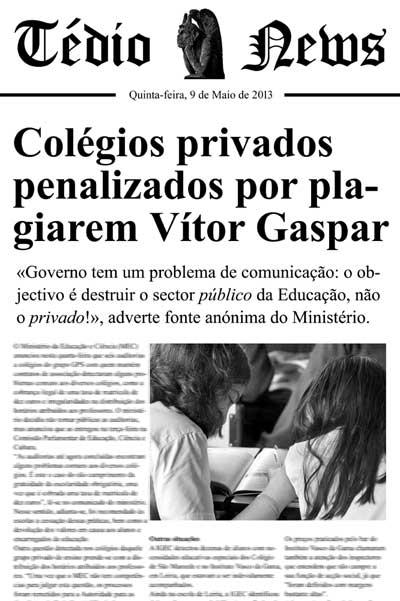 COLÉGIOS PRIVADOS PENALIZADOS POR PLAGIAREM VÍTOR GASPAR «Governo tem um problema de comunicação: o objectivo é destruir o sector *público* da Educação, não o sector *privado*!», adverte fonte anónima do Ministério