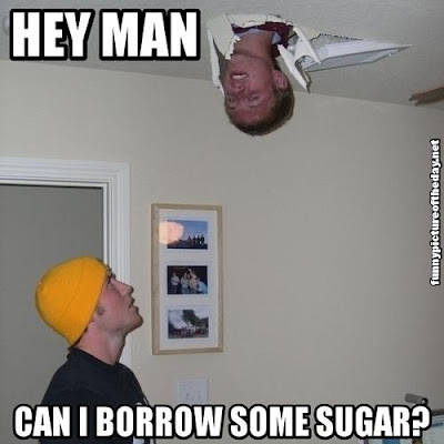 Hey Man Can I Borrow Some Sugar Funny Friendly Neighbor Gone Wrong Humor