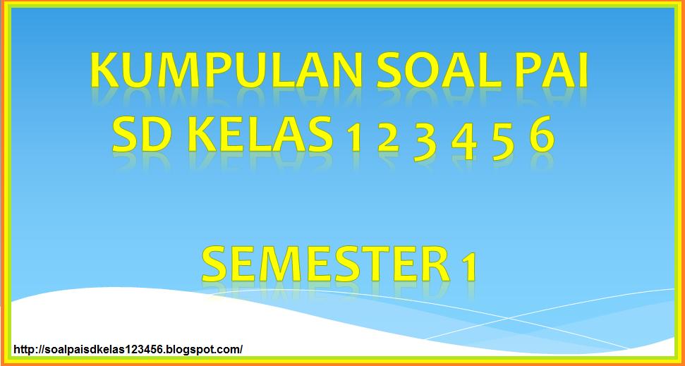 Kumpulan Soal Uas Pai Sd Kelas 1 2 3 4 5 6 Semester 1 Pai Dan Budi Pekerti