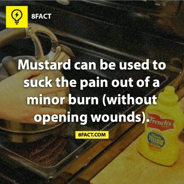 Mustard can be used to suck the pain out of a minor burn (without opening wounds).