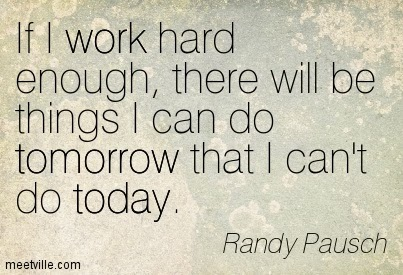 """If I work hard, I will be things I can do tomorrow that I can't do today."""