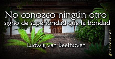 No conozco ningún otro signo de superioridad que la bondad. Ludwig van Beethoven
