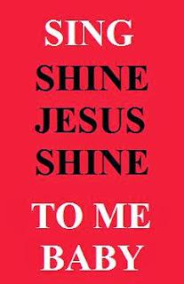 Sing Shine, Jesus, Shine, to me, baby