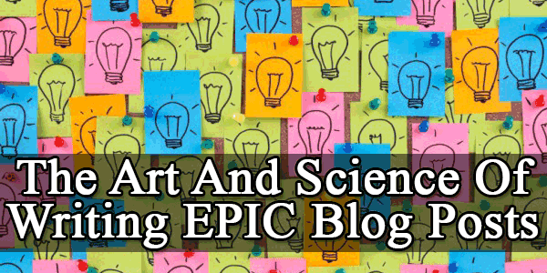 The Art And Science Of Writing EPIC Blog Posts