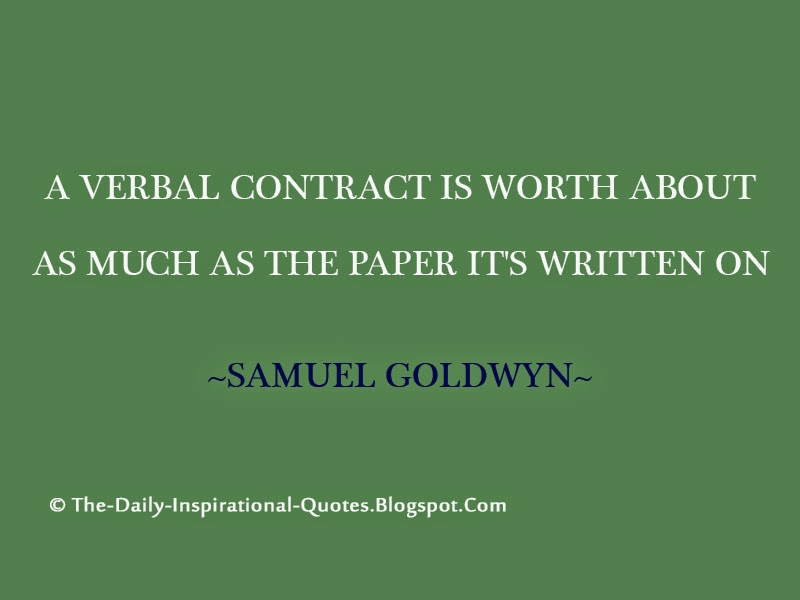 A verbal contract is not worth the paper it's written on. - Samuel Goldwyn