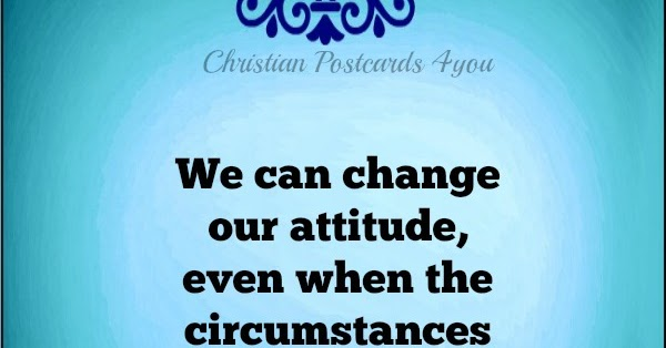 We Can Change Our Attitude Even When The Circumstances