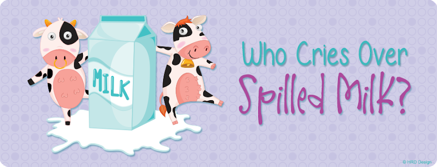 Who cries over spilled milk?