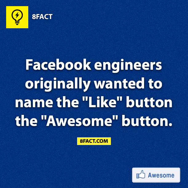 "Facebook engineers originally wanted to name the ""Like"" button the ""Awesome"" button."