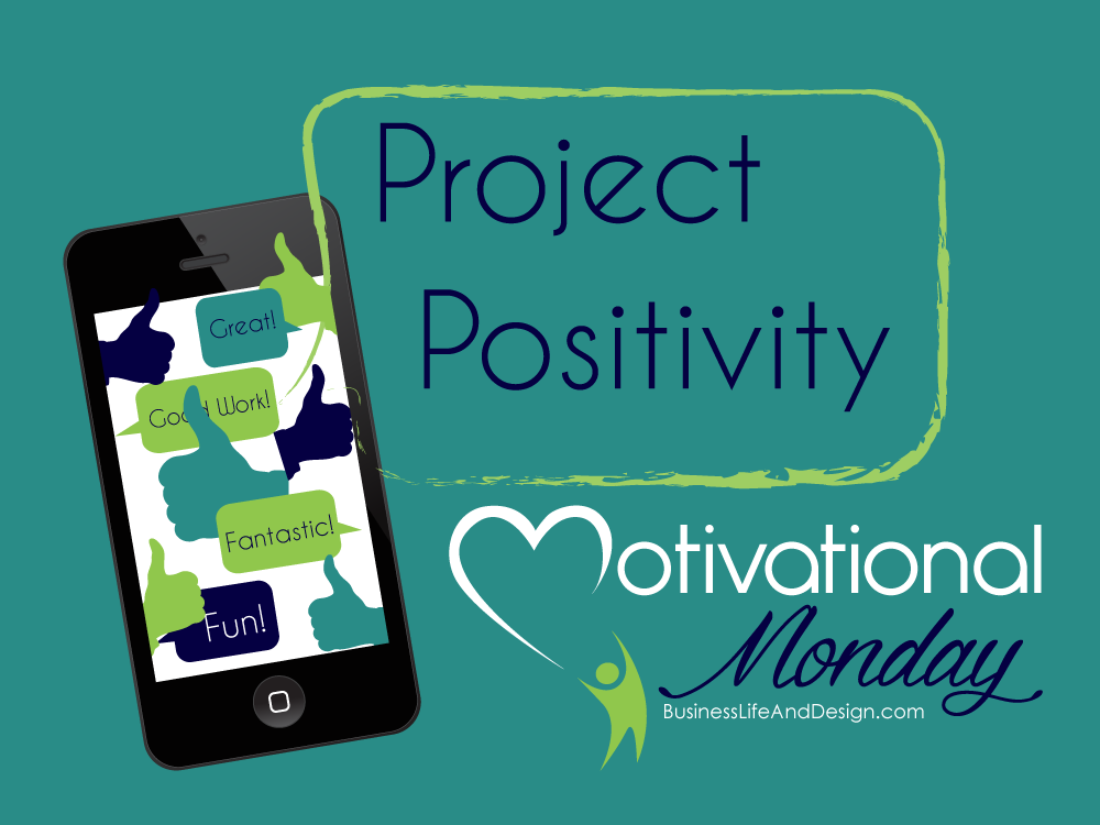 Project Positivity - Motivational Mondays | BusinessLifeAndDesign.com | #positivethinking #motivation