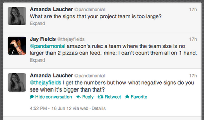 Amanda Laucher ‏@pandamonial What are the signs that your project team is too large?  Jay Fields ‏@thejayfields @pandamonial amazon's rule: a team where the team size is no larger than 2 pizzas can feed. mine: I can't count them all on 1 hand.  Amanda Laucher ‏@pandamonial @thejayfields I get the numbers but how what negative signs do you see when it's bigger than that?