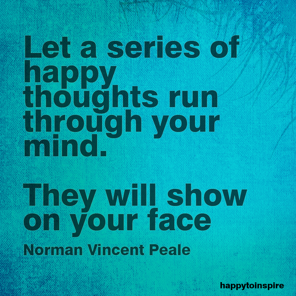 Let a series of happy thoughts run through your mind. They will show