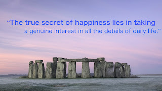 """The true secret of happiness lies in taking a genuine interest in all the details of daily life."""