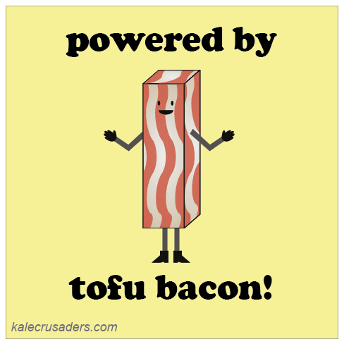 Powered by tofu bacon! Powered by tofu!
