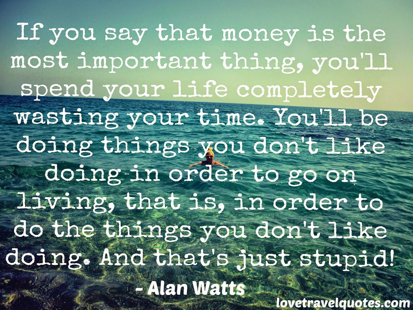 If you say money is the most important thing you'll spend your life completely wasting your time