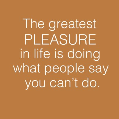 The greatest pleasure in life is doing what people say you can't do.