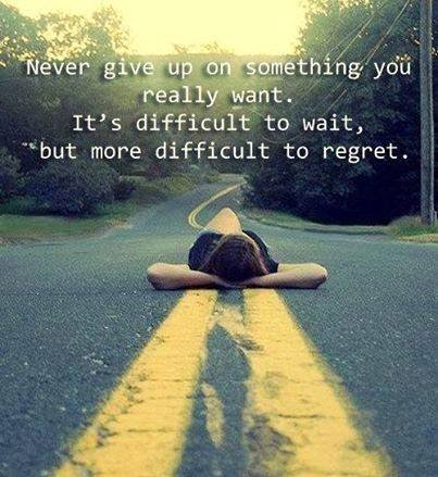 Never Give Up On Something You Really Want. It's Difficult To Wait But More Difficult To Regret