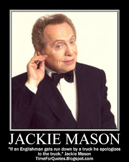 """If an Englishman gets run down by a truck he apologizes to the truck."" Jackie Mason Quotes"