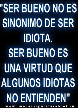 Ser bueno no es sinonimo de ser idiota. ser bueno es una virtud que algunos idiotas no entienden
