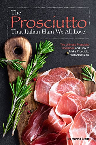 The Prosciutto That Italian Ham We All Love!: The Ultimate Prosciutto Cookbook and How to Make Pros