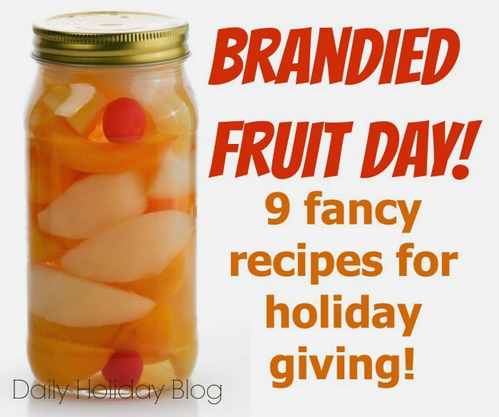 http://www.dailyholidayblog.com/2013/10/national-brandied-fruit-day-9-fancy-recipes-for-holiday-giving/