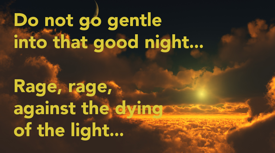 do not go gentle into that Do not go gentle into that good night do not go gentle into that good night, old age should burn and rave at close of day rage, rage against the dying of the light.