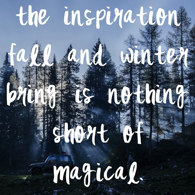 nothing inspires me quite like fall and winter