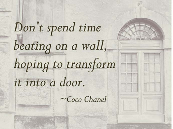 Don't spend time beating on a wall, hoping to transform it into a door. Coco Chanel