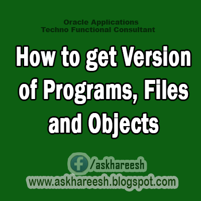 How to get Version of Programs, Files, and Objects, askhareesh blog for Oracle Apps