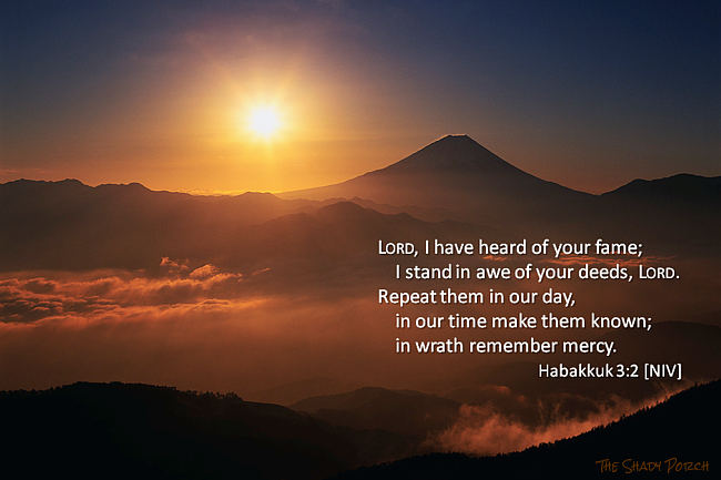 Lord, I have heard of your fame; I stand in awe of your deeds, Lord. Repeat them in our day, in our time make them known wrath remember mercy. Habakkuk 3:2 [NIV]