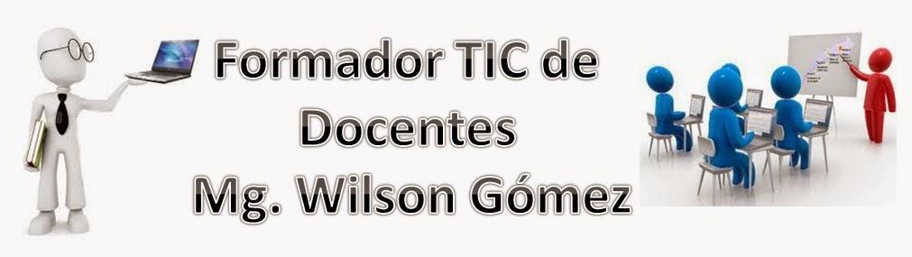 Formador TIC de Docentes Mg. Wilson Gómez