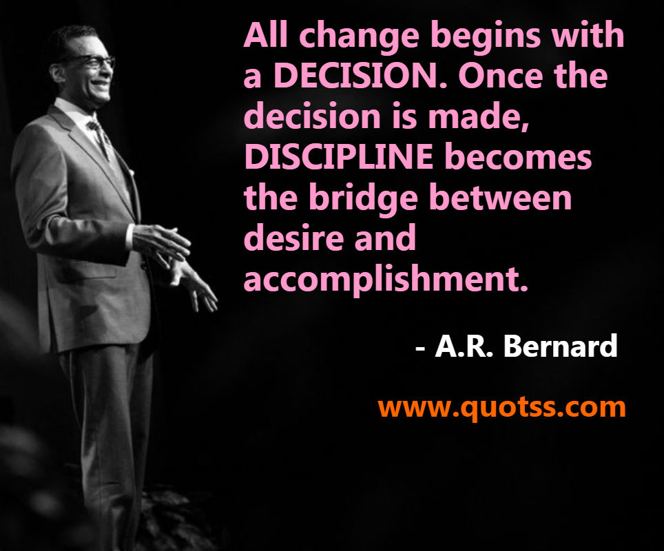 Image Quote on Quotss - All change begins with a DECISION. Once the decision is made, DISCIPLINE becomes the bridge between desire and accomplishment. by
