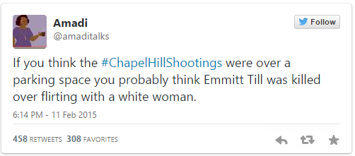 "Tweet from @amaditalks (Amandi) ""If you think the #ChapelHillShootings were over a parking space you probably think Emmitt Till was killed over flirting with a white woman."""