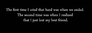 The first time I cried that hard was when we ended. The second time was when I realized that I just lost my best friend.