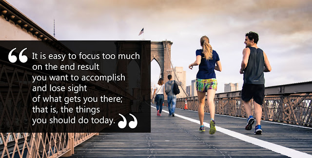 """""""It is easy to focus too much on the end result you want to accomplish and lose sight of what gets you there; that is, the things you should do today."""""""