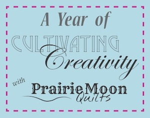 Cultivating Creativity - Prairie Moon Quilts