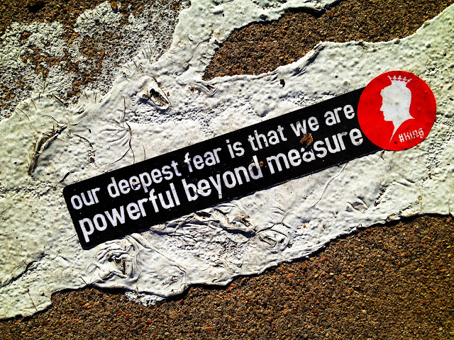 "A bumper sticker saying that says, ""our deepest fear is that we are powerful beyond measure""."