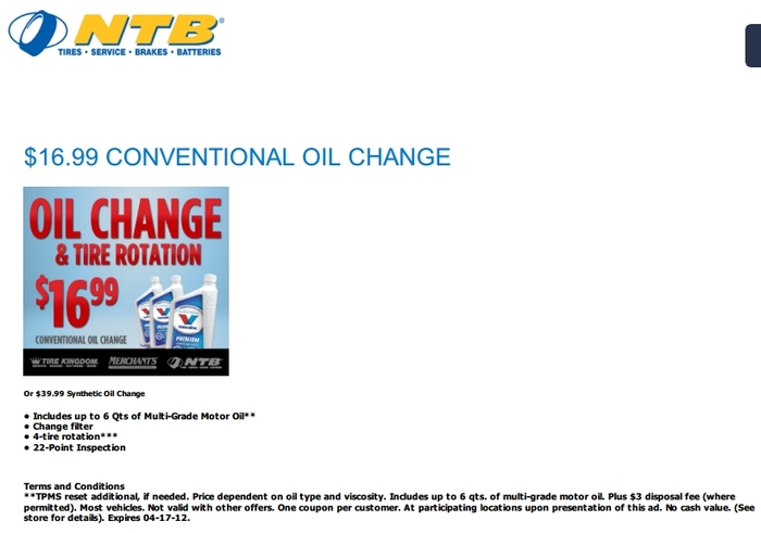 NTB 50% off an Oil Change Ex. (NTB, Tire Kingdom or Merchants Tire) Up to 6 qts of Conventional Motor Oil New Oil Filter Chassis Lubrication Check Most Fluid Levels Preventive Maintenance Analysis. One Coupon per customer. $3 disposal fee. Click here to print NTB Oil Change Coupon. You can go here and find a location and also view all the available NTB Coupons.