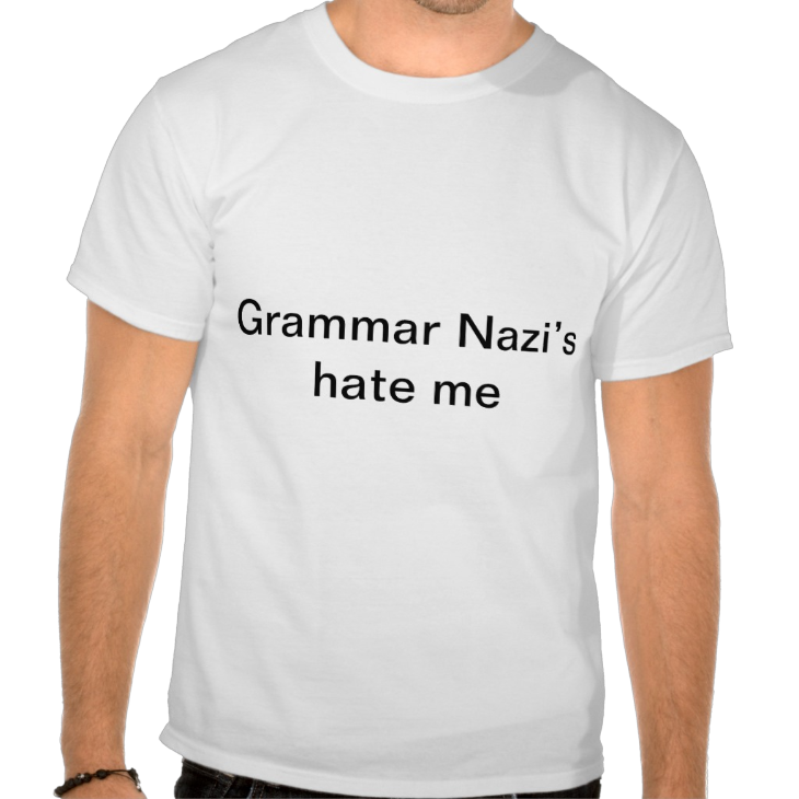 http://www.zazzle.com/grammar_nazi_s_hate_me_t_shirt-235471925838842219