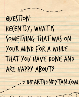 Recently, what is something that was on your mind for a while that you have done and are happy about?