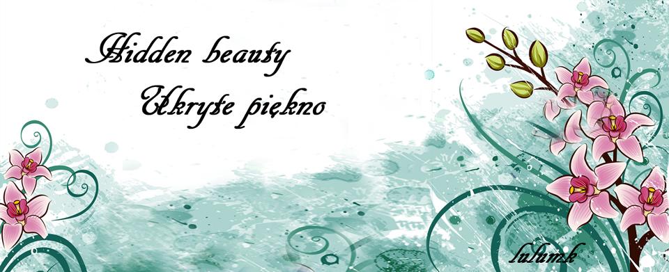 Hidden beauty. Ukryte piękno.