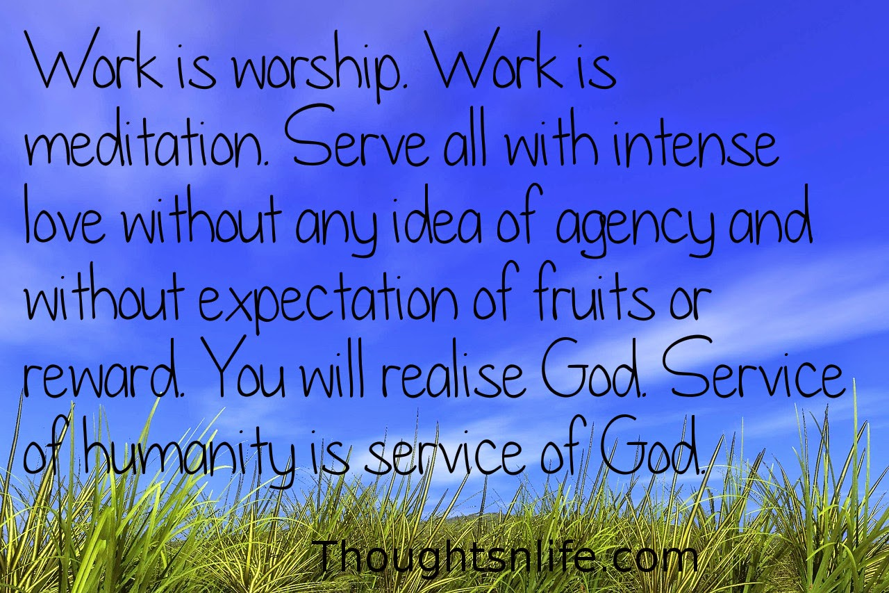Thoughtsnlife.com: Work is worship. Work is meditation. Serve all with intense love without any idea of agency and without expectation of fruits or reward. You will realise God. Service of humanity is service of God.