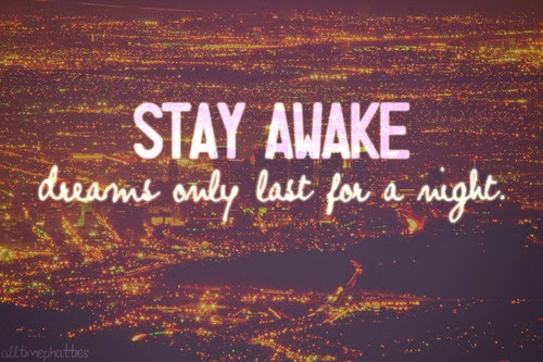 http://www.lovethispic.com/image/106256/stay-awake-dreams-only-last-for-a-night