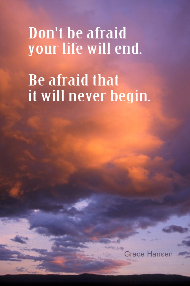 visual quote - image quotation for FEARLESS - Don't be afraid your life will end. Be afraid that it will never begin. - Grace Hansen