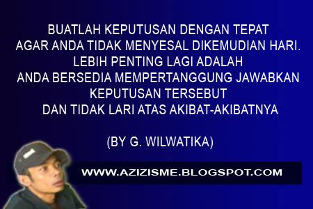 BUATLAH KEPUTUSAN DENGAN TEPAT AGAR ANDA TIDAK MENYESAL DIKEMUDIAN HARI. LEBIH PENTING LAGI ADALAH ANDA BERSEDIA MEMPERTANGGUNG JAWABKAN KEPUTUSAN TERSEBUT DAN TIDAK LARI ATAS AKIBAT-AKIBATNYA  (BY G. WILWATIKA)