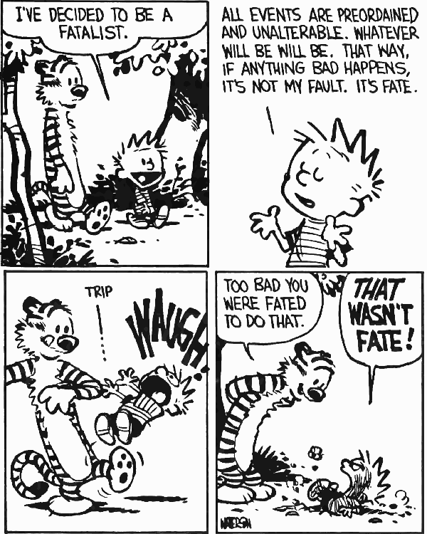 Calvin: I've decided to be a fatalist. - All events are preordained and unalterable. Whatever will be will be. That way, if anything bad happens, it's not my fault. It's fate. - Trip - WAUGH! - Hobbes: Too bad you were fated to do that. THAT WASN'T FATE!