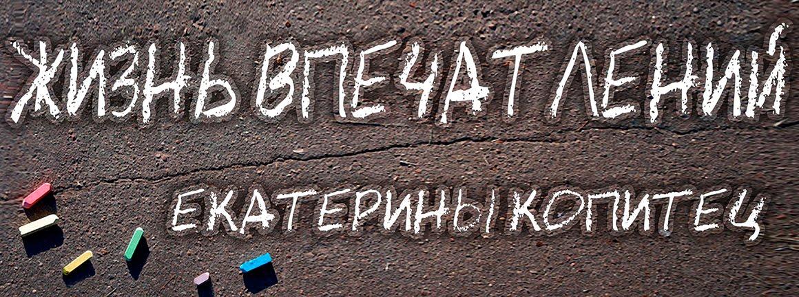 """""""Жизнь впечатлений"""" Екатерины Копитец"""
