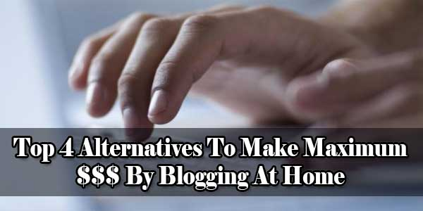 Alternatives To Make Maximum Money By Blogging At Home