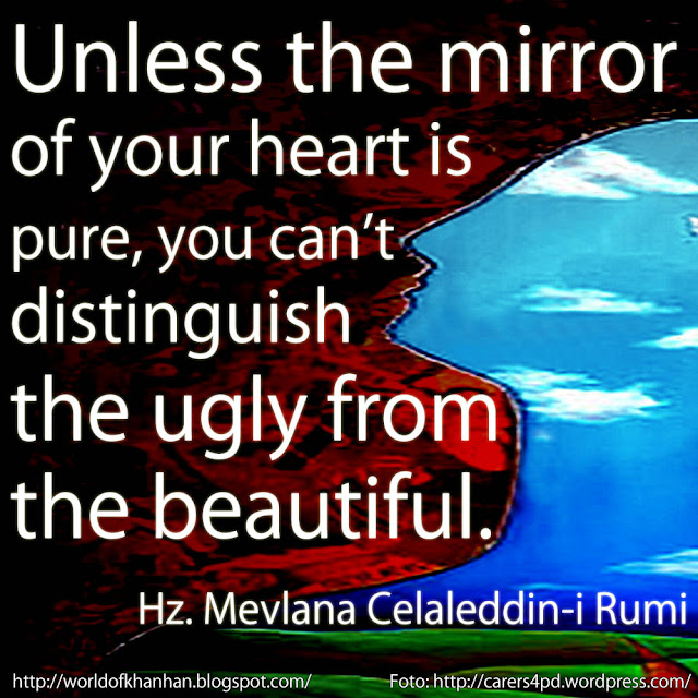 Unless the mirror of your heart is pure, you cannot distinguish the ugly from the beautiful Hz. Mevlana Celaleddin-i Rumi quotes Gönül aynan saf olmadıkça çirkini güzelden ayıramazsın. foto carers4pd wordpress ingilizce tercümesi