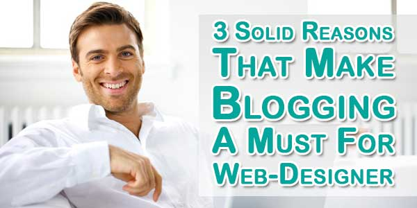 3 Solid Reasons That Make Blogging A Must For Web-Designer