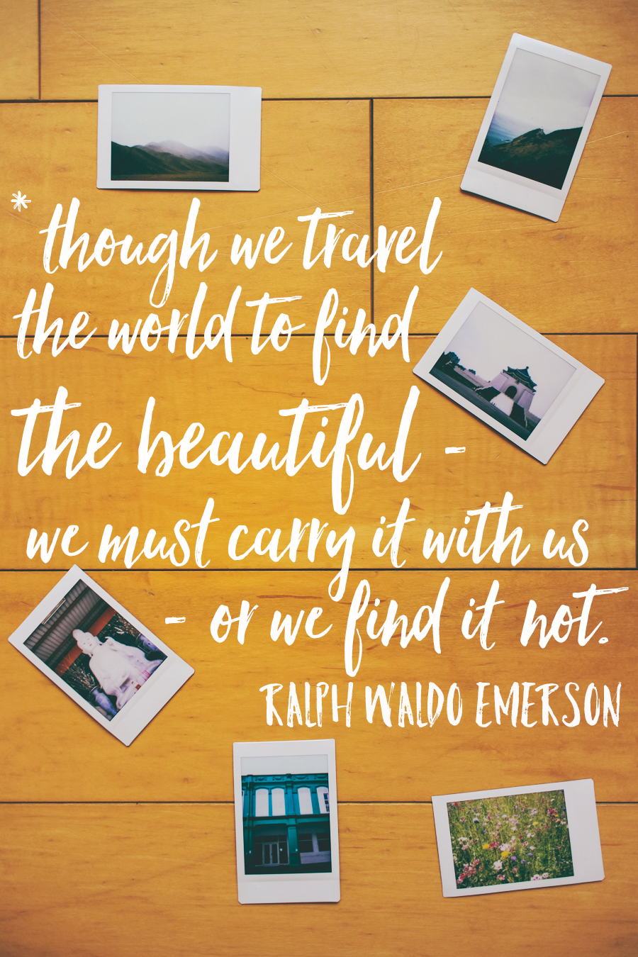 though we travel the world to find the beautiful, we must carry it with us, or we find it not. Ralph Waldo Emerson